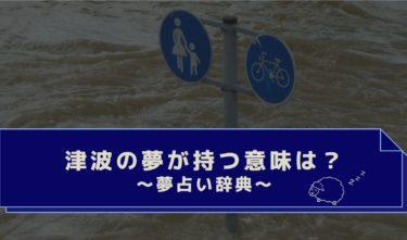 夢占い|津波から逃げる・学校・会社・場所や行動別で見る津波の夢の意味は?